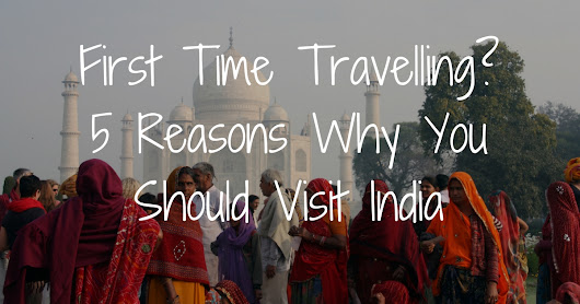 First Time Travelling? 5 Reasons Why You Should Visit India