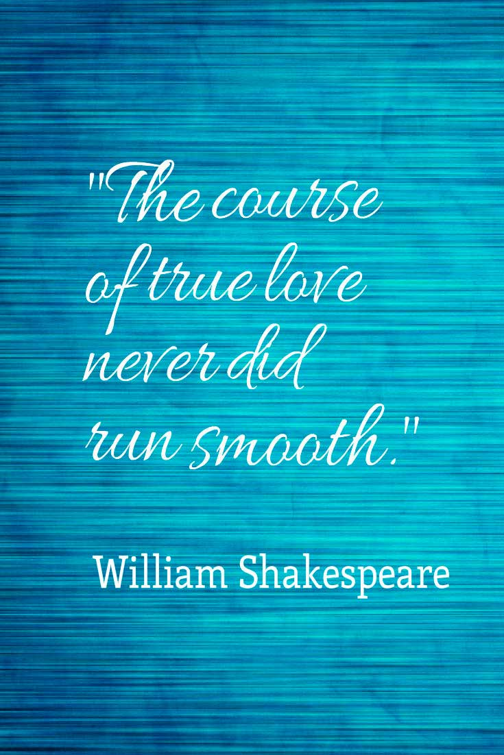 "Inspiring Love Quote: ""The course of true love never did run smooth.""― William Shakespeare"