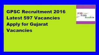 GPSC Recruitment 2016 Latest 597 Vacancies Apply for Gujarat Vacancies