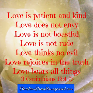 Love is patient and kind. Love does not envy. Love is not boastful. Love is not rude. Love thinks no evil. Love rejoices in the truth. Love bears all things. (1 Corinthians 13:4-7)