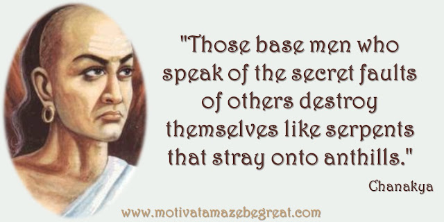 "32 Chanakya Inspirational Quotes On Life: ""Those base men who speak of the secret faults of others destroy themselves like serpents that stray onto anthills."" Quote about hypocrisy, self-destruction,  gossip, snitching, wisdom and success."