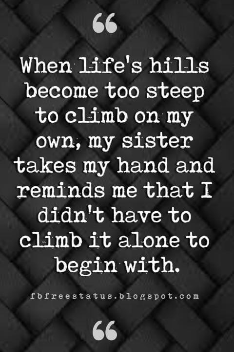 quotes for sisters, When life's hills become too steep to climb on my own, my sister takes my hand and reminds me that I didn't have to climb it alone to begin with.