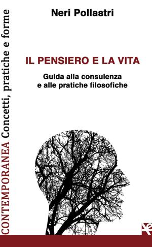Neri Pollastri - Il pensiero e la vita. Guida alla consulenza e alle pratiche filosofiche