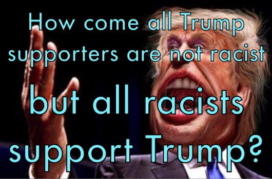How come all Trump supporters are not racist, but all racists support Trump?