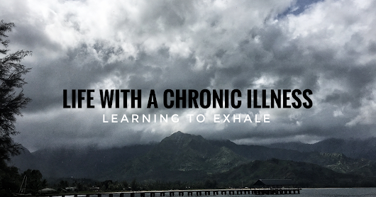 Life with a Chronic Illness: learning to exhale