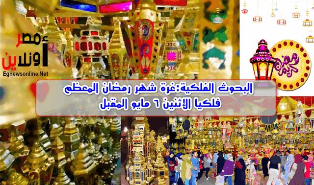 البحوث الفلكية:غرة شهر رمضان المعظم فلكيا الإثنين 6 مايو المقبل, معلومات , غرة شهر رمضان, موعد شهر رمضان , مصر , السعودية , مكة , Ramadan ,