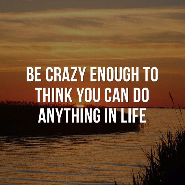 Be crazy enough to think you can do anything in life. - Good Quotes