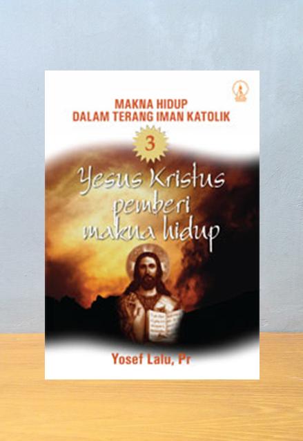 YESUS KRISTUS PEMBERI MAKNA HIDUP SERI MAKNA HIDUP DALAM TERANG IMAN KATOLIK 3, Yosef Lalu