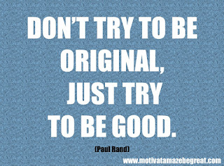 "Featured in our checklist of 46 Powerful Quotes For Entrepreneurs To Get Motivated: ""Don't try to be original, just try to be good."" —Paul Rand"