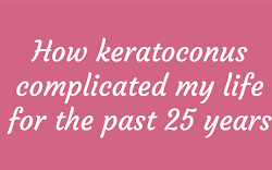 How keratoconus complicated my life for the past 25 years