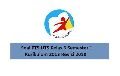 Soal PTS UTS Kelas 3 Semester 1 Kurikulum 2013 Revisi 2018