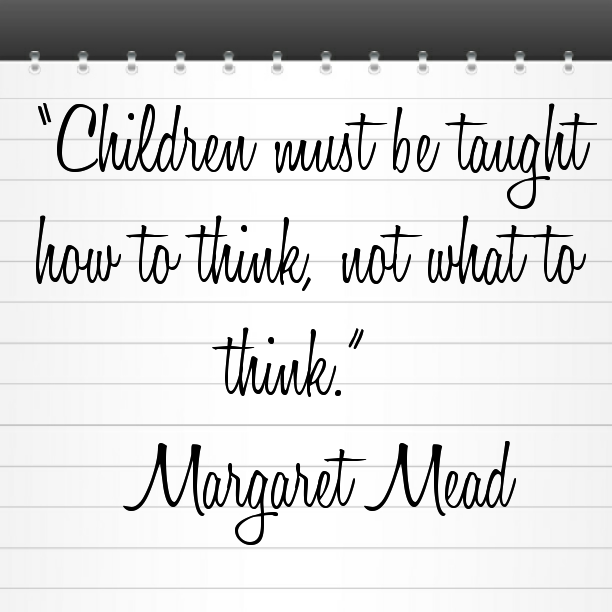 Children must be taught how to think, not what to think. - Margaret Mead