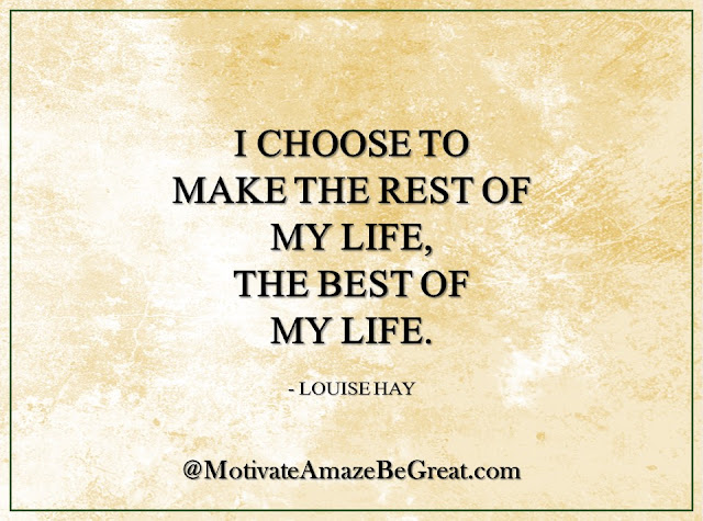 "Inspirational Quotes About Life: ""I choose to make the rest of my life, the best of my life."" - Louise Hay"