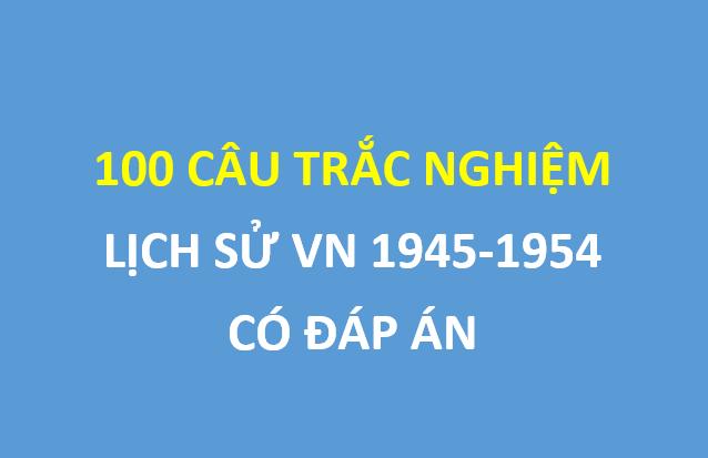 100 câu trắc nghiệm lịch sử Việt Nam 1945-1954 trọng tâm , có đáp án