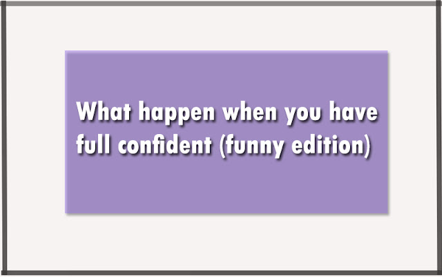 What happen when you have full confident (funny edition)