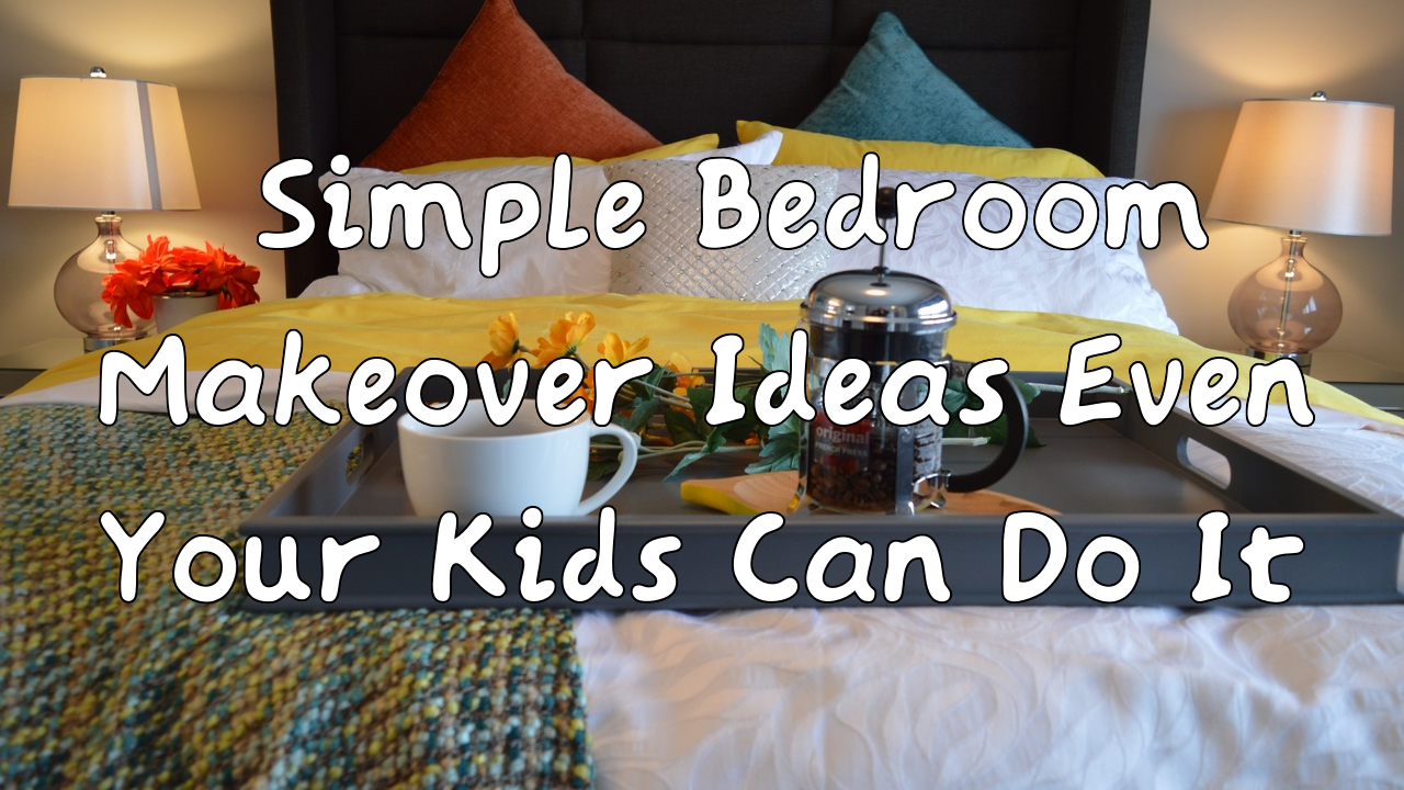 Simple Bedroom Makeover Ideas Even Your Kids Can Do It