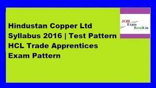 Hindustan Copper Ltd Syllabus 2016 | Test Pattern HCL Trade Apprentices Exam Pattern