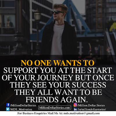 NO ONE WANTS TO SUPPORT YOU AT THE START OF YOUR JOURNEY BUT ONCE THEY SEE YOUR SUCCESS THEY ALL WANT TO BE FRIENDS AGAIN.