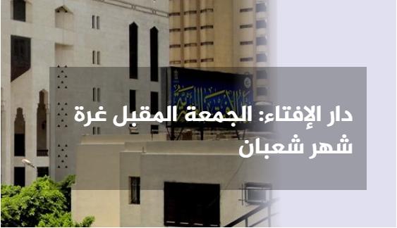 دار الإفتاء المصرية - غدًا الخميس هو المتمم لشهر رجب وبعد غد الجمعة هو أول أيام شهر شعبان المبارك