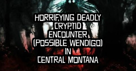 Horrifying Deadly Cryptid Encounter (Possible Wendigo) in Central Montana