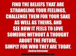 "Featured in our 25 Inspirational Quotes About Beliefs article: ""Find the beliefs that are strangling your feelings, challenge them for your sake as well as theirs, and see how it feels to love someone without a thought about the future, simply for who they are today.""  - Andrew Bernstein"