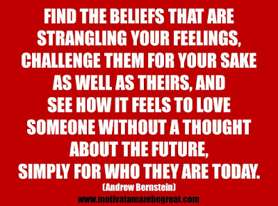 "25 Belief Quotes For Self-Improvement And Success: ""Find the beliefs that are strangling your feelings, challenge them for your sake as well as theirs, and see how it feels to love someone without a thought about the future, simply for who they are today.""  - Andrew Bernstein"