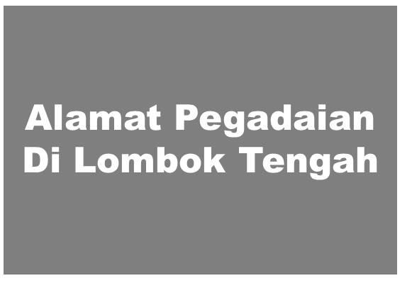 Alamat PT Pegadaian Di Lombok Tengah