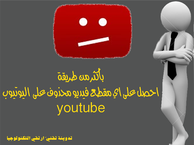 بأكثر من طريقة احصل على اي مقطع فيديو محذوف على  اليوتيوب youtube