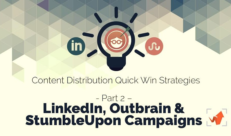 Content Distribution Quick Win Strategies Part 2 – LinkedIn, Outbrain & StumbleUpon Campaigns