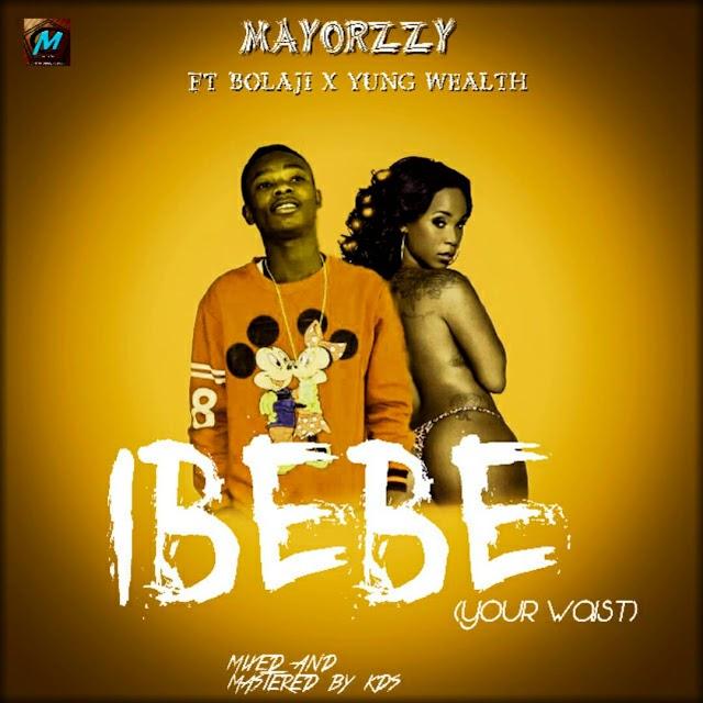 IBEBE- MAYORZZY ft BOLAJI x YUNG WEALTH