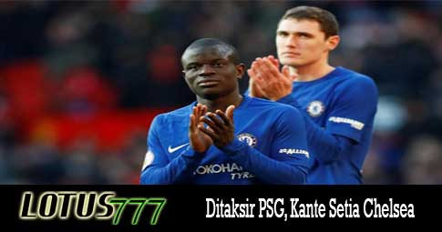Ditaksir PSG, Kante Setia Chelsea