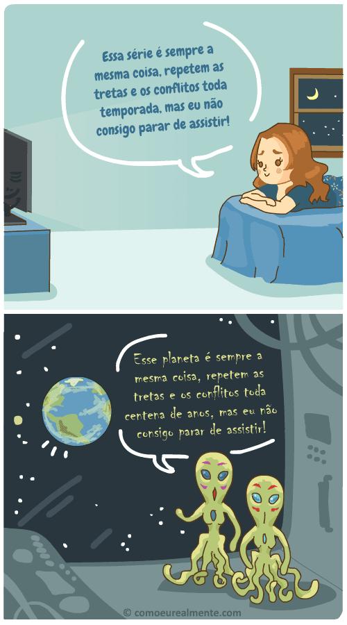 enquanto eu vejo as mesmas séries cujas tretas se repetem a cada temporada, os alienígenas veêm os mesmos humanos cujas tretas se repetem a cada centena de anos