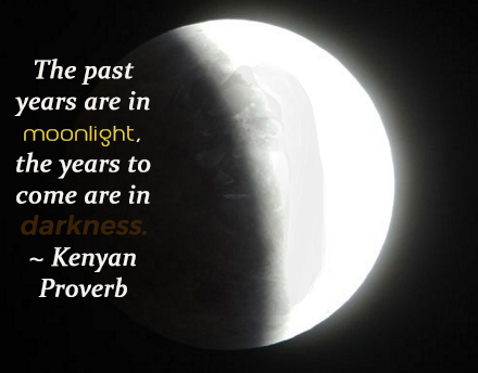 The past years are in moonlight, the years to come are in darkness. ~ Kenyan Proverb