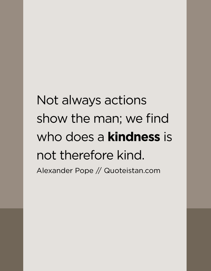 Not always actions show the man; we find who does a kindness is not therefore kind.