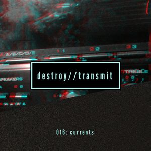 Destroy//Transmit. 016: Currents