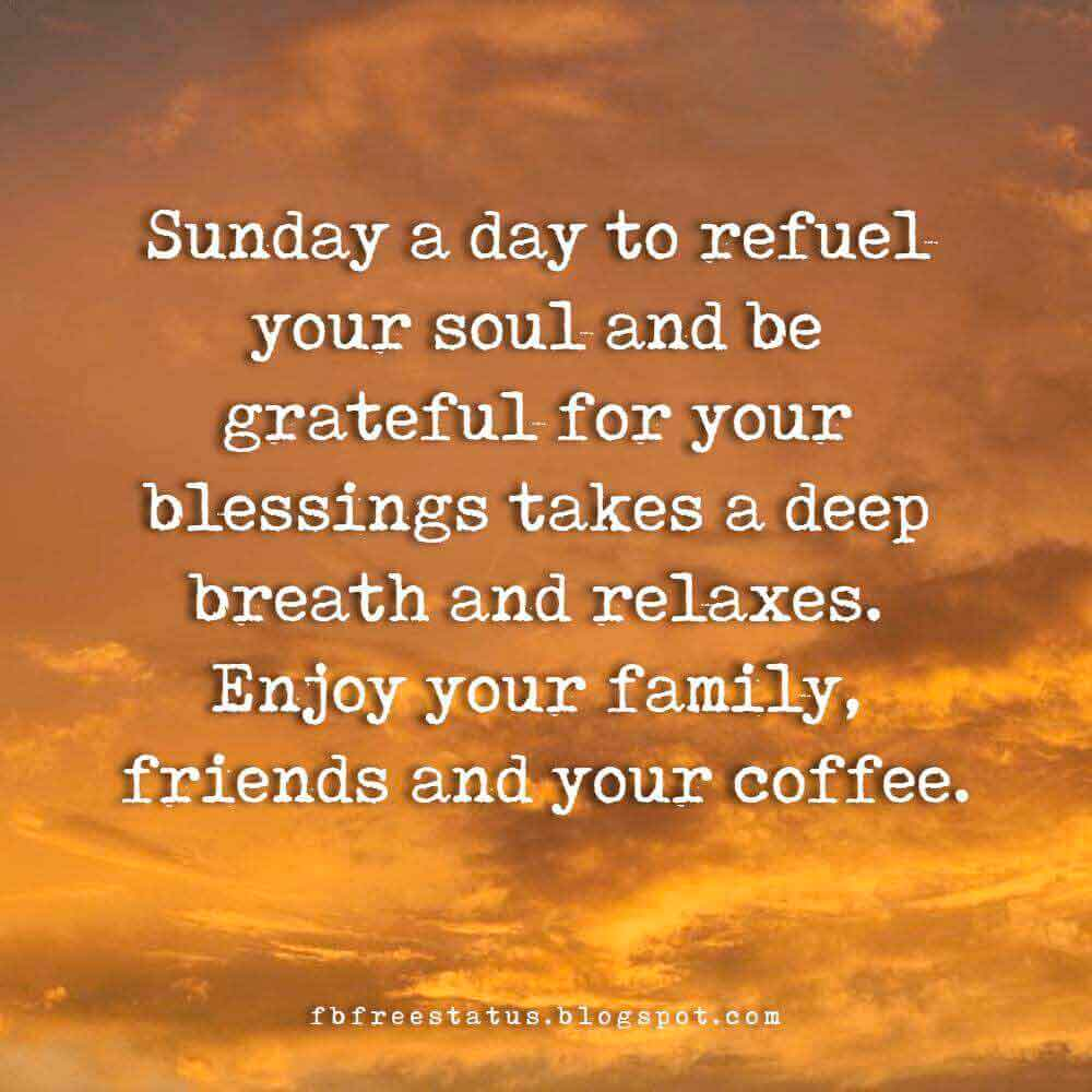 Sunday a day to refuel your soul and be grateful for your blessings takes a deep breath and relaxes. Enjoy your family, friends and your coffee.