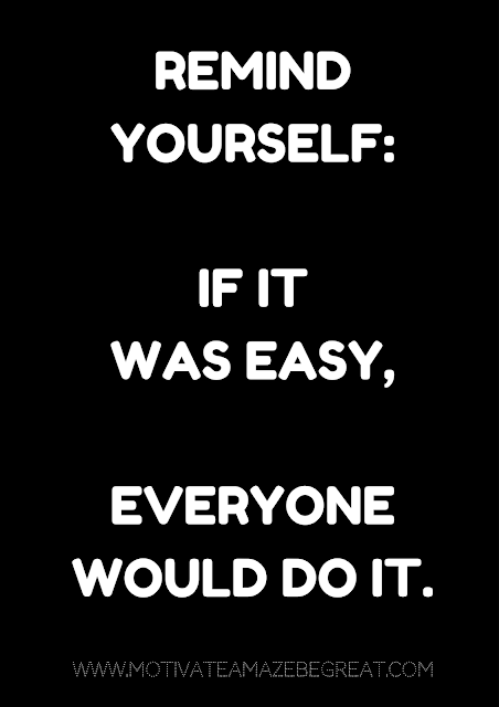 "27 Self Motivation Quotes And Posters For Success:  ""Remind yourself: If it was easy, everyone would do it."""