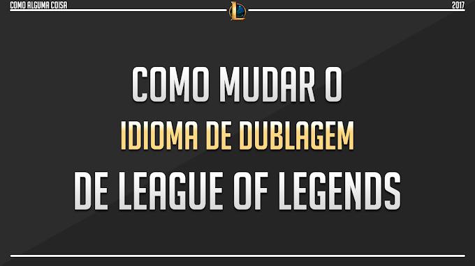 Como mudar o idioma de dublagem de League of Legends