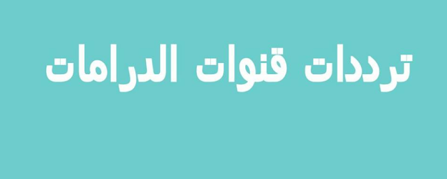 تردد قنوات الدراما فى مصر 2018 على النايل سات