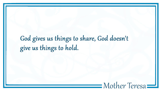 God gives us things to share, God doesn't give us things to hold Mother Teresa
