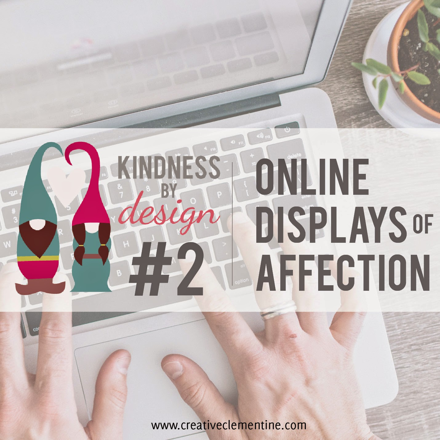 Online Displays of Affection {Kindness by Design: Planning towards a kinder life. Blog series via CreativeClementine.com}