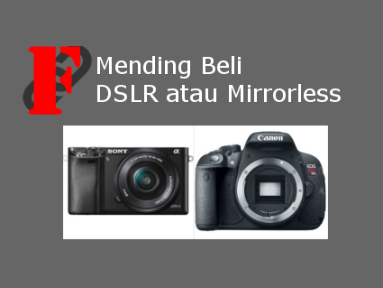 Mending Beli Kamera DSLR atau Mirrorless
