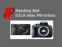 Mending Beli Kamera DSLR atau mirrorless?