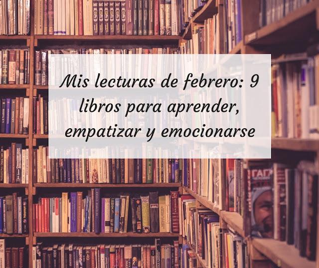 Mis lecturas de febrero: 9 libros para aprender, empatizar y emocionarse