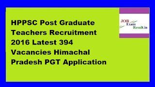HPPSC Post Graduate Teachers Recruitment 2016 Latest 394 Vacancies Himachal Pradesh PGT Application