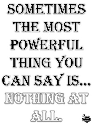 "Motivational Pictures Quotes, Facebook Page, MotivateAmazeBeGREAT, Inspirational Quotes, Motivation, Quotations, Inspiring Pictures, Success, Quotes About Life, Life Hack: ""Sometimes the most powerful thin you can say is... NOTHING AT ALL."""