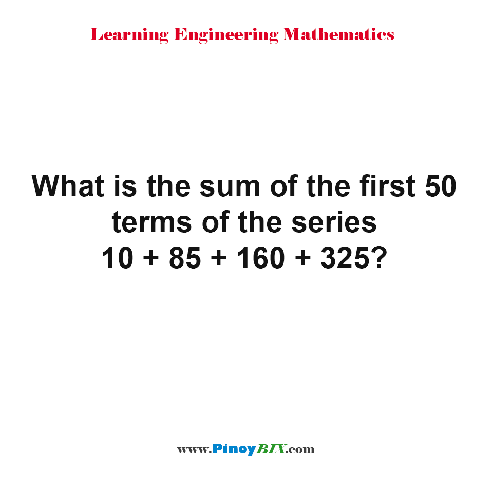 What is the sum of the first 50 terms of the series 10 + 85 + 160 + 325?