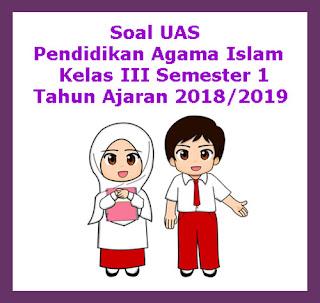 Contoh Soal UAS PAI (Pendidikan Agama Islam) Kelas 3 Semester 1 Tahun 2018