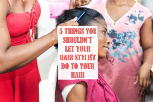 5 THINGS YOU SHOULDN'T LET YOUR HAIR STYLIST DO TO YOUR HAIR