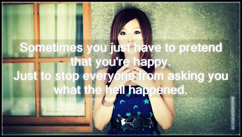 Sometimes You Just Have To Pretend That You're Happy, Picture Quotes, Love Quotes, Sad Quotes, Sweet Quotes, Birthday Quotes, Friendship Quotes, Inspirational Quotes, Tagalog Quotes